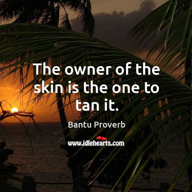 The owner of the skin is the one to tan it. Bantu Proverbs Image
