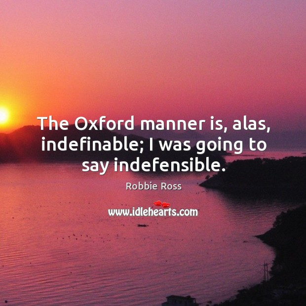 The oxford manner is, alas, indefinable; I was going to say indefensible. Image