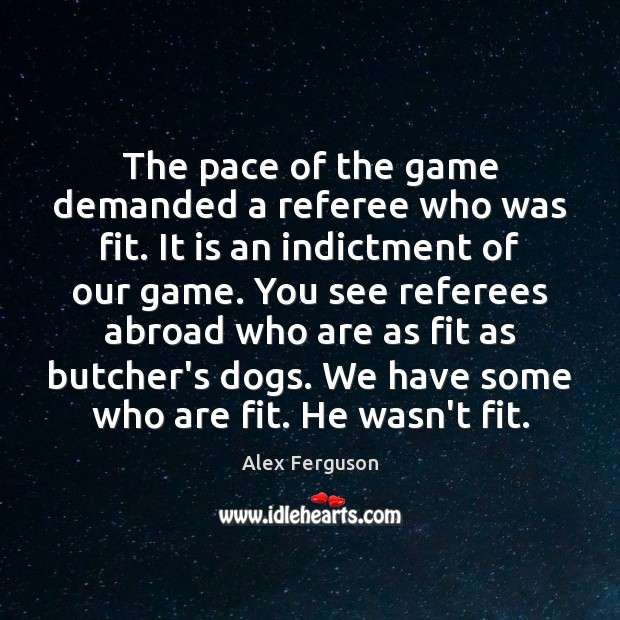 The pace of the game demanded a referee who was fit. It Alex Ferguson Picture Quote