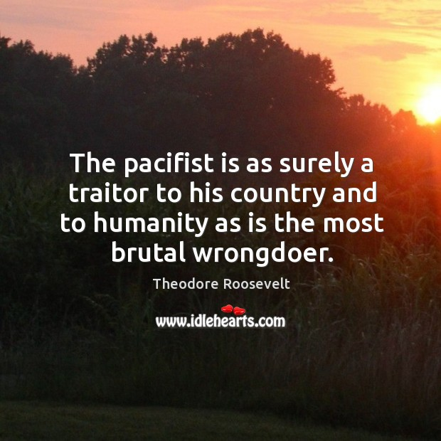 Image, The pacifist is as surely a traitor to his country and to humanity as is the most brutal wrongdoer.