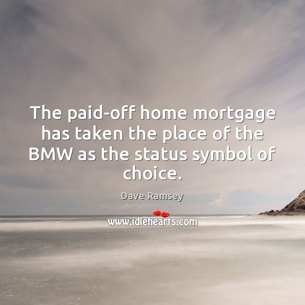 The paid-off home mortgage has taken the place of the BMW as the status symbol of choice. Dave Ramsey Picture Quote