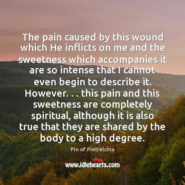 The pain caused by this wound which He inflicts on me and Pio of Pietrelcina Picture Quote
