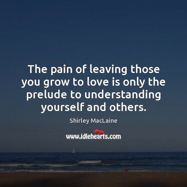 The pain of leaving those you grow to love is only the Shirley MacLaine Picture Quote