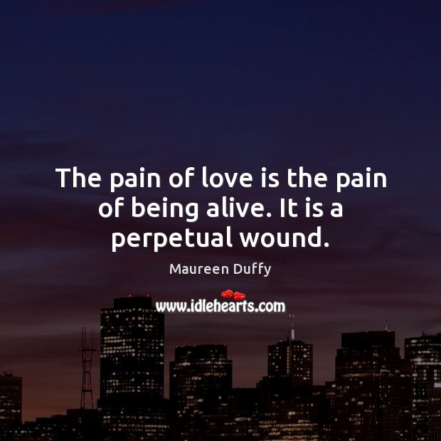 The pain of love is the pain of being alive. It is a perpetual wound. Image
