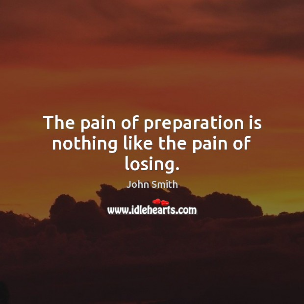 Image, The pain of preparation is nothing like the pain of losing.
