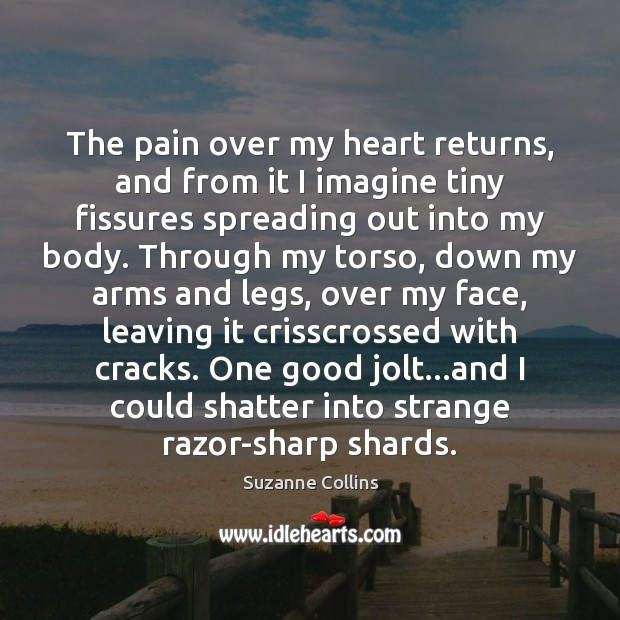 The pain over my heart returns, and from it I imagine tiny Suzanne Collins Picture Quote