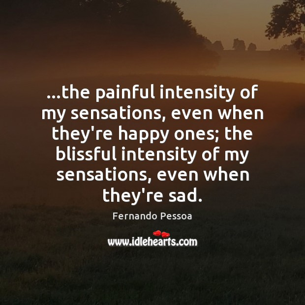 …the painful intensity of my sensations, even when they're happy ones; the Fernando Pessoa Picture Quote