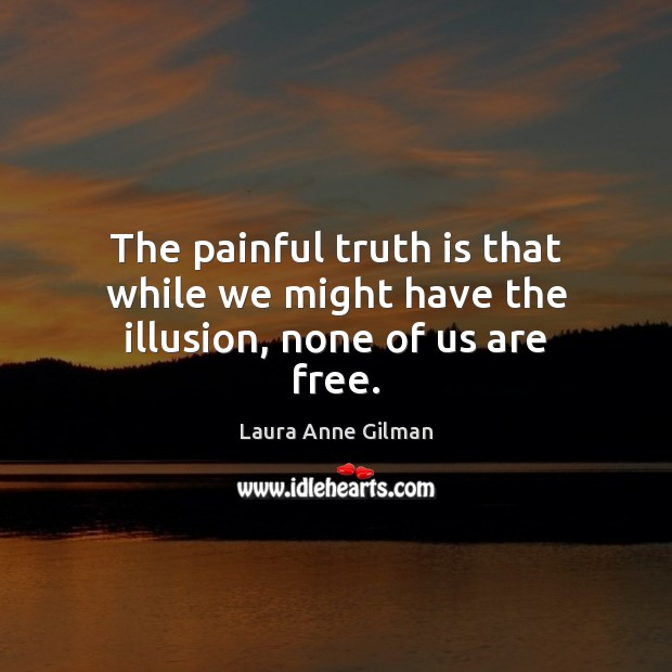 Image, The painful truth is that while we might have the illusion, none of us are free.