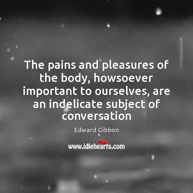 The pains and pleasures of the body, howsoever important to ourselves, are Image
