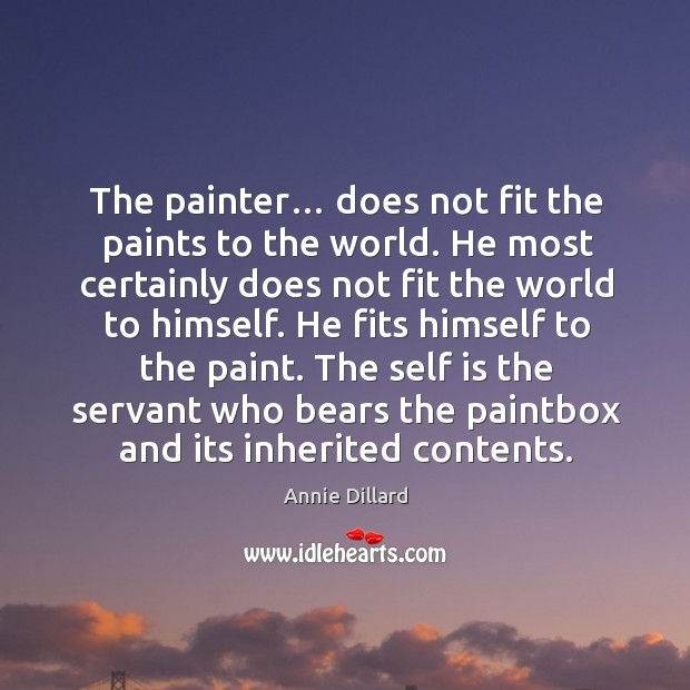 The painter… does not fit the paints to the world. He most certainly does not fit the world to himself. Image