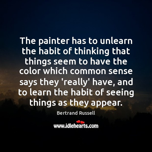 The painter has to unlearn the habit of thinking that things seem Bertrand Russell Picture Quote