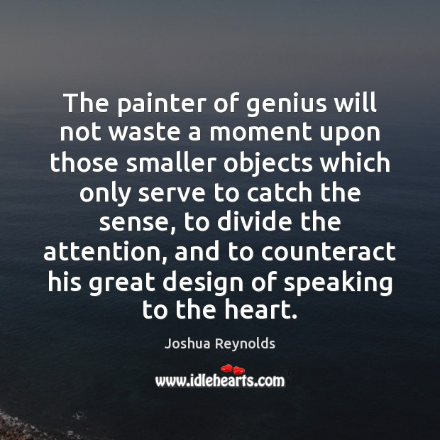 The painter of genius will not waste a moment upon those smaller Joshua Reynolds Picture Quote