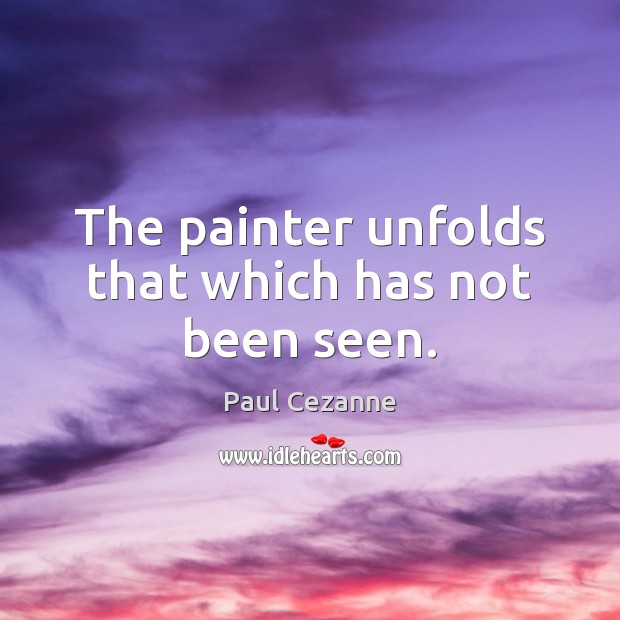The painter unfolds that which has not been seen. Paul Cezanne Picture Quote