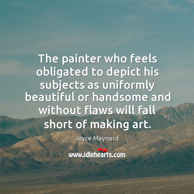 The painter who feels obligated to depict his subjects as uniformly beautiful or handsome and without Image