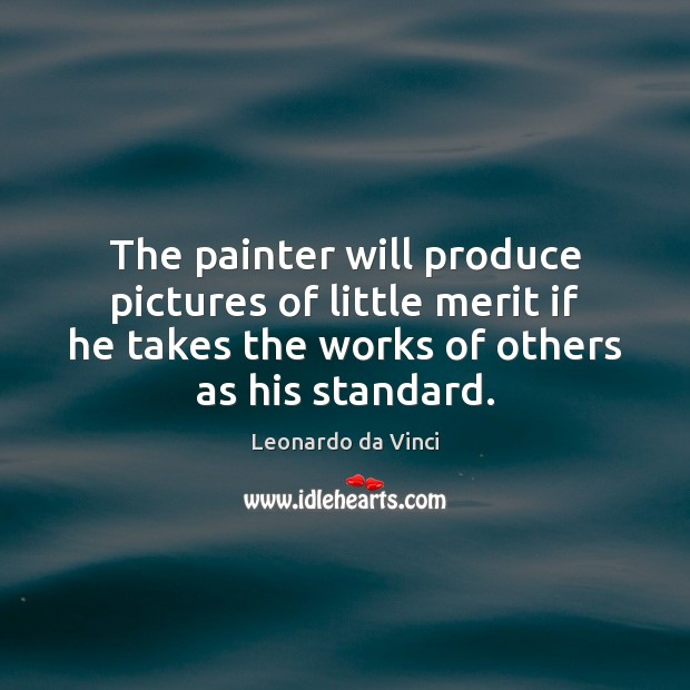 The painter will produce pictures of little merit if he takes the Image