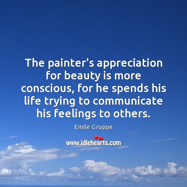 The painter's appreciation for beauty is more conscious, for he spends his Beauty Quotes Image