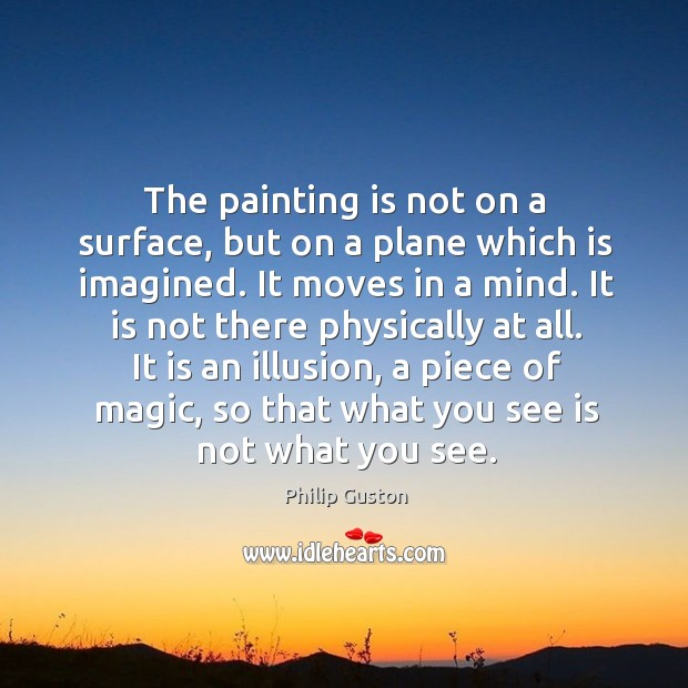 The painting is not on a surface, but on a plane which is imagined. It moves in a mind. Image