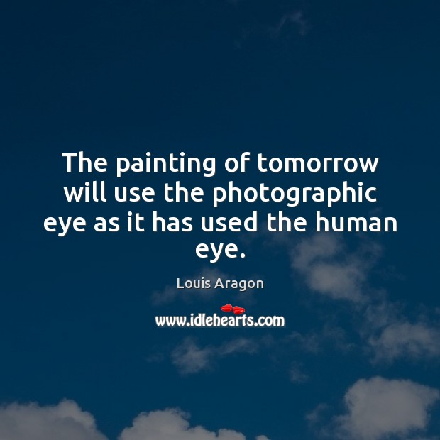 The painting of tomorrow will use the photographic eye as it has used the human eye. Louis Aragon Picture Quote