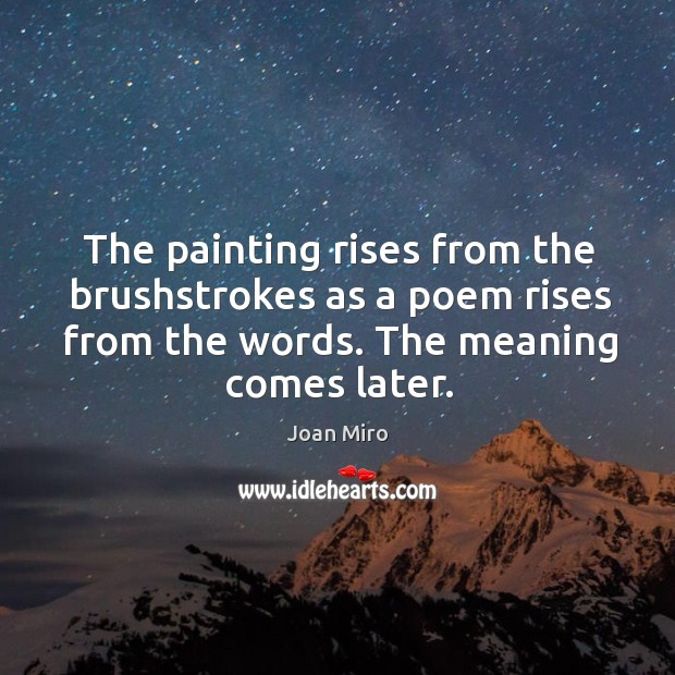 The painting rises from the brushstrokes as a poem rises from the Joan Miro Picture Quote