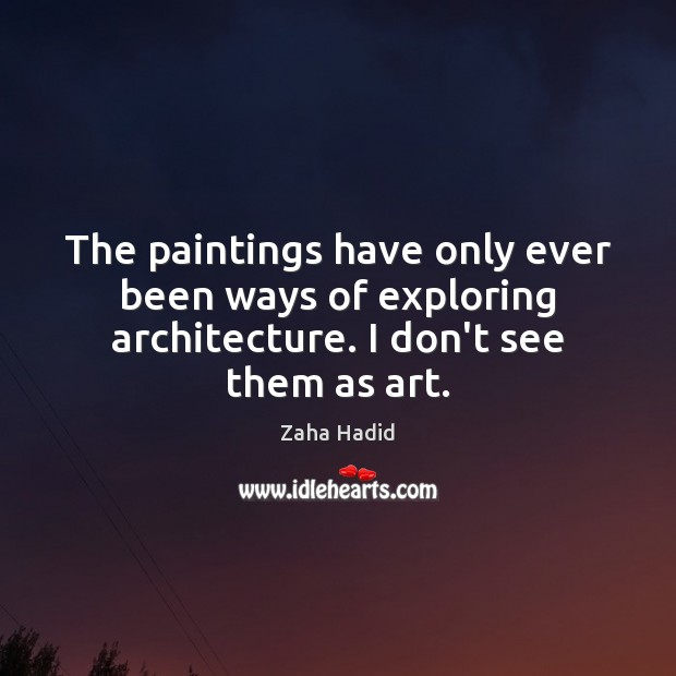 The paintings have only ever been ways of exploring architecture. I don't see them as art. Zaha Hadid Picture Quote