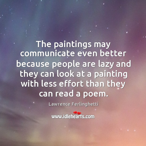 The paintings may communicate even better because people are lazy and they can look at a Lawrence Ferlinghetti Picture Quote
