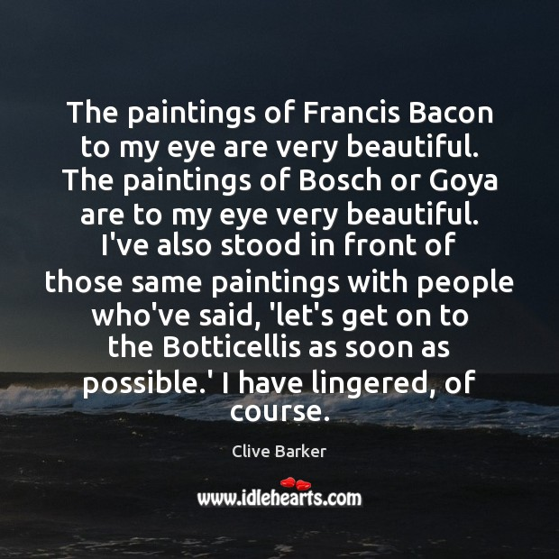 The paintings of Francis Bacon to my eye are very beautiful. The Clive Barker Picture Quote