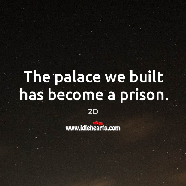 The palace we built has become a prison. 2D Picture Quote
