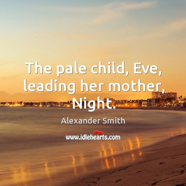 The pale child, Eve, leading her mother, Night. Alexander Smith Picture Quote