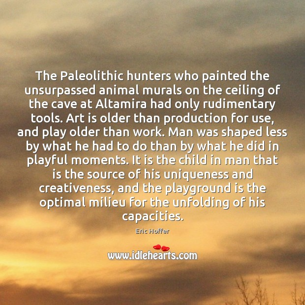 The Paleolithic hunters who painted the unsurpassed animal murals on the ceiling Eric Hoffer Picture Quote
