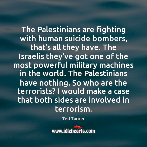 The Palestinians are fighting with human suicide bombers, that's all they have. Ted Turner Picture Quote