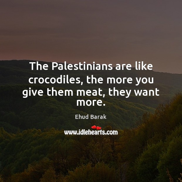 The Palestinians are like crocodiles, the more you give them meat, they want more. Ehud Barak Picture Quote