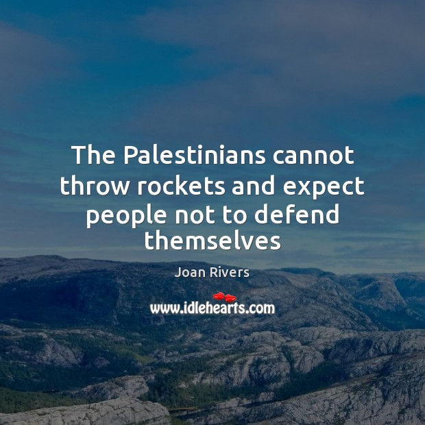 The Palestinians cannot throw rockets and expect people not to defend themselves Joan Rivers Picture Quote