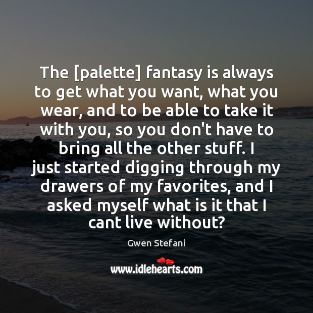 The [palette] fantasy is always to get what you want, what you Gwen Stefani Picture Quote