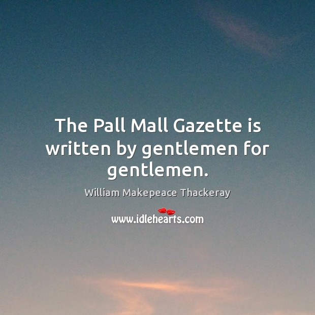 The Pall Mall Gazette is written by gentlemen for gentlemen. William Makepeace Thackeray Picture Quote