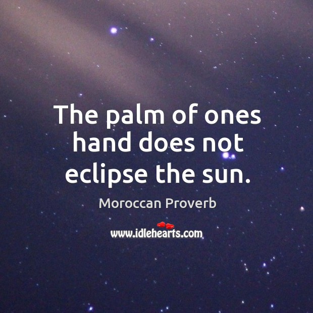 The palm of ones hand does not eclipse the sun. Moroccan Proverbs Image