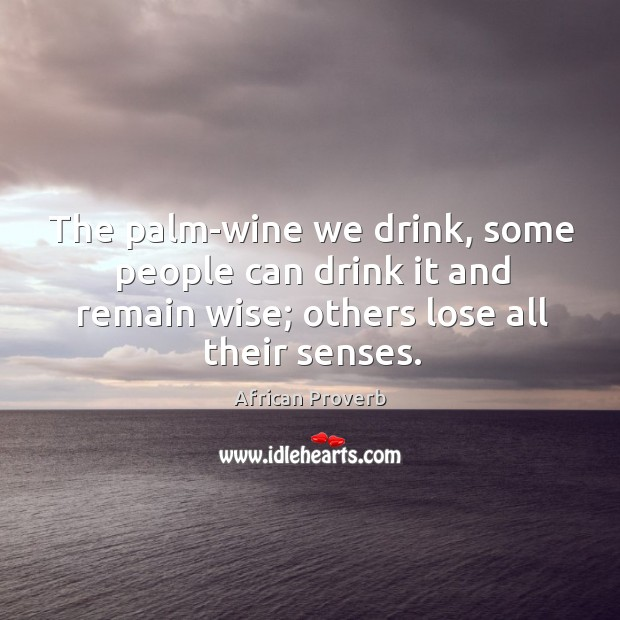The palm-wine we drink, some people can drink it and remain wise; others lose all their senses. Image