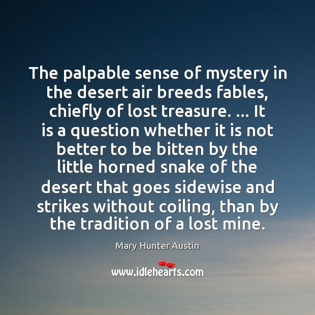 The palpable sense of mystery in the desert air breeds fables, chiefly Mary Hunter Austin Picture Quote