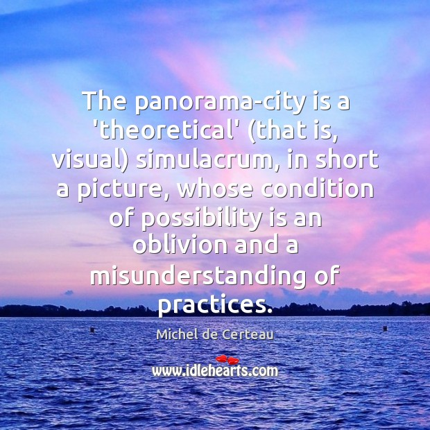The panorama-city is a 'theoretical' (that is, visual) simulacrum, in short a Michel de Certeau Picture Quote