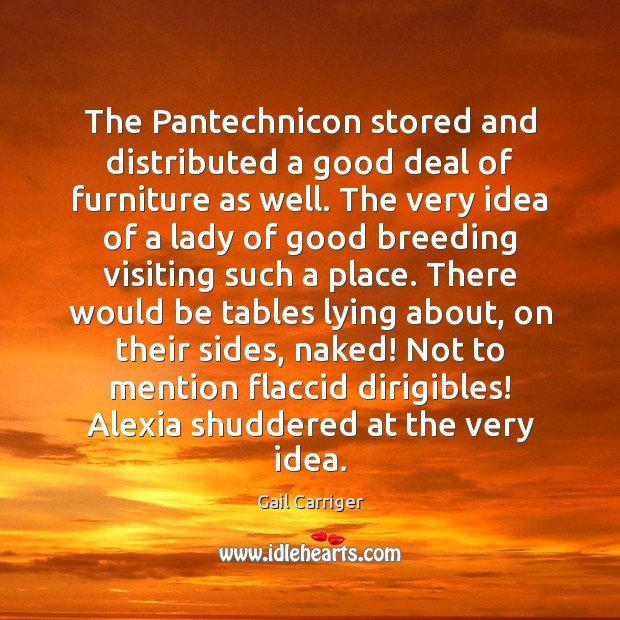 The Pantechnicon stored and distributed a good deal of furniture as well. Gail Carriger Picture Quote