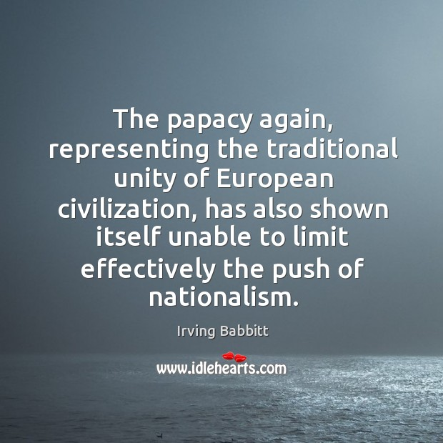 The papacy again, representing the traditional unity of european civilization, has also Irving Babbitt Picture Quote
