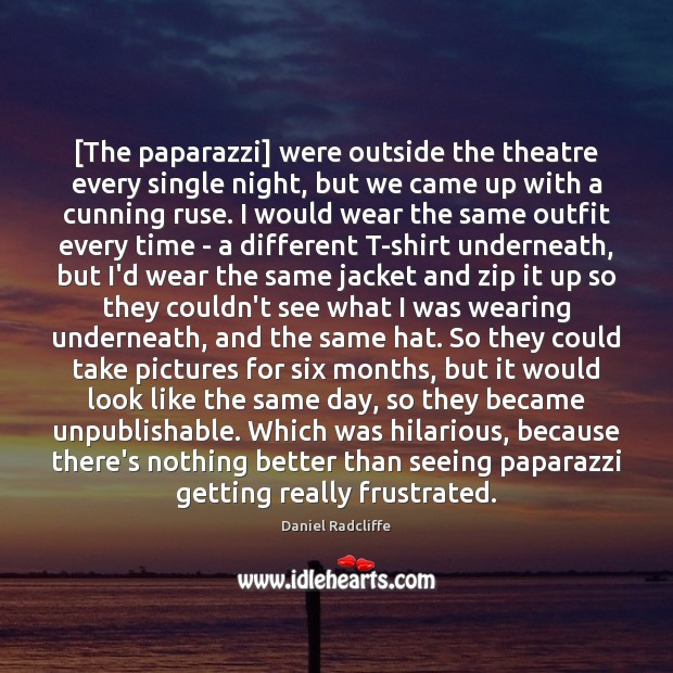 [The paparazzi] were outside the theatre every single night, but we came Image