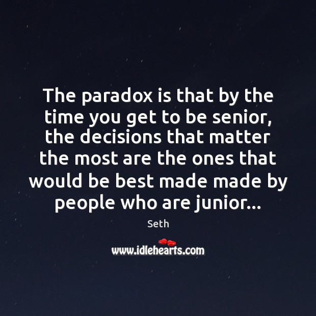 The paradox is that by the time you get to be senior, Image