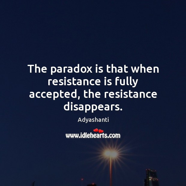 Image, The paradox is that when resistance is fully accepted, the resistance disappears.