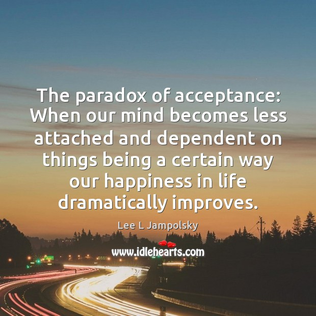 The paradox of acceptance: When our mind becomes less attached and dependent Lee L Jampolsky Picture Quote
