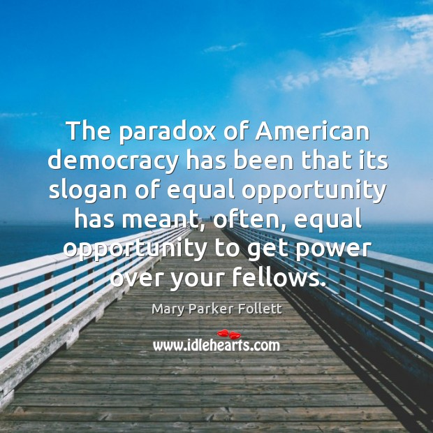 The paradox of American democracy has been that its slogan of equal Mary Parker Follett Picture Quote