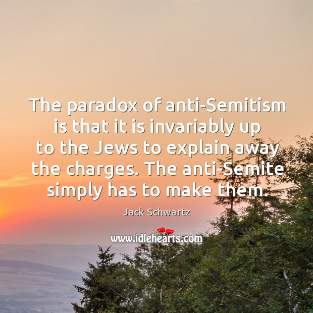 The paradox of anti-semitism is that it is invariably up to the jews to explain away the charges. Image