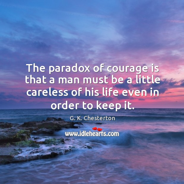 The paradox of courage is that a man must be a little careless of his life even in order to keep it. G. K. Chesterton Picture Quote