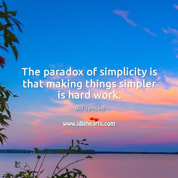 The paradox of simplicity is that making things simpler is hard work. Image