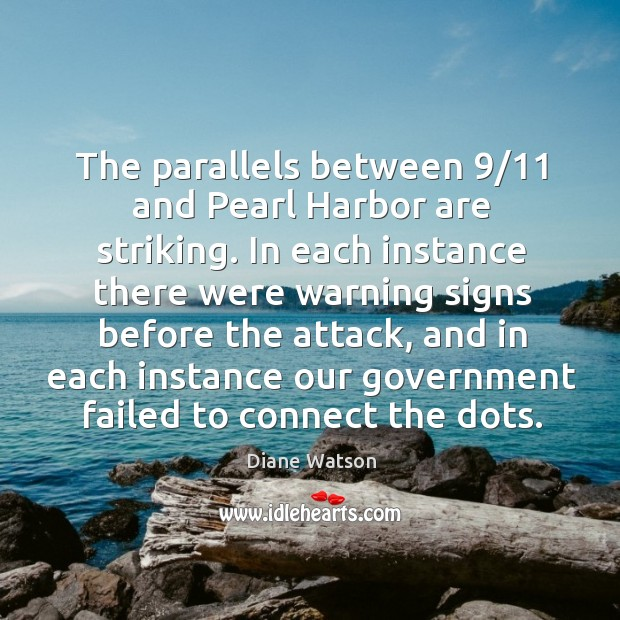 Diane Watson Picture Quote image saying: The parallels between 9/11 and pearl harbor are striking.