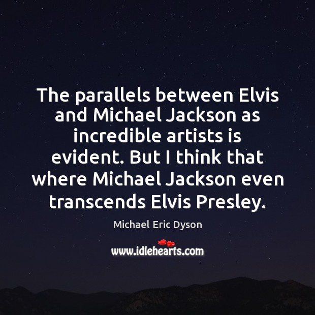 The parallels between Elvis and Michael Jackson as incredible artists is evident. Michael Eric Dyson Picture Quote